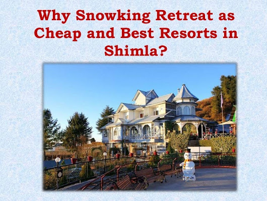 Why Snowking Retreat as Cheap and Best Resorts in Shimla