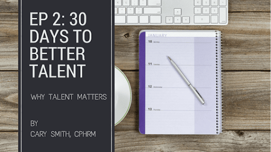 EP 02: 30 Days to Better Talent: Why Talent Matters to Your Standard Of Care
