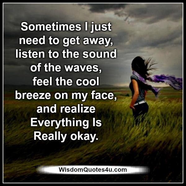 Sometimes You Just Need To Get Away Wisdom Quotes