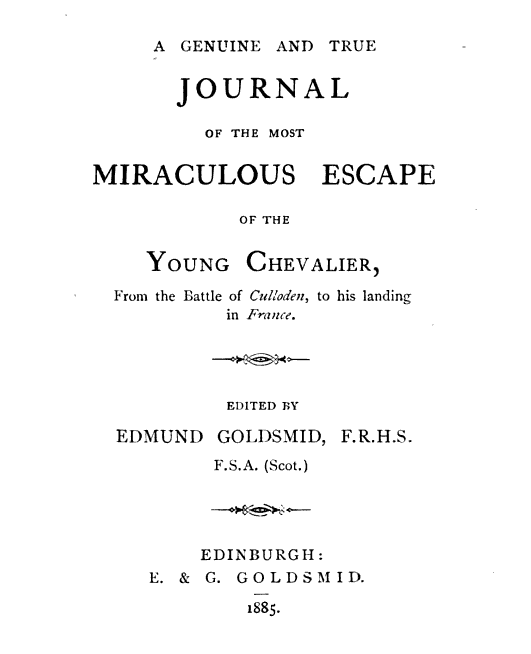 JOURNAL OF THE MOST MIRACULOUS ESCAPE OF THE YOUNG CHEVALIER From the Battle of Culloden to his landing in France EDITED BY EDMUND GOLDSMID F.R.H.S.F.S.A. Scot EDINBURGH E & G GOLDSMID 1885 A GENUINE AND TRUE