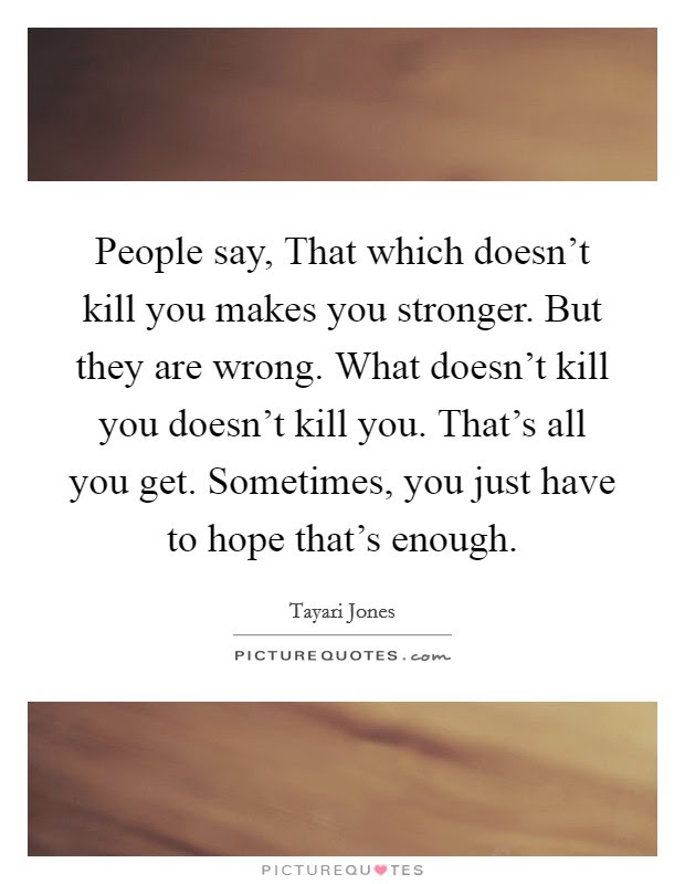 People Say That Which Doesnt Kill You Makes You Stronger But