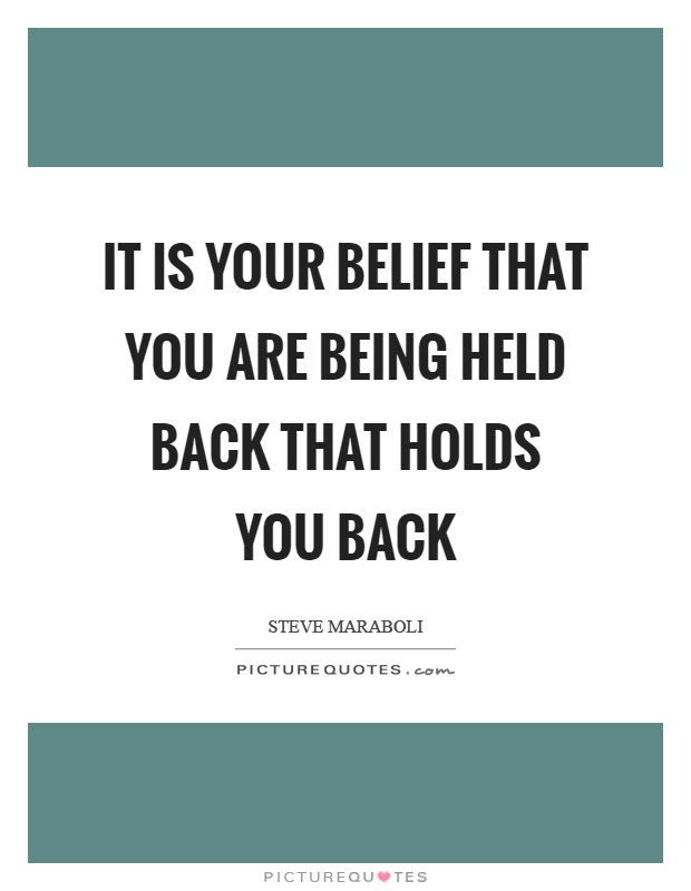 It Is Your Belief That You Are Being Held Back That Holds You