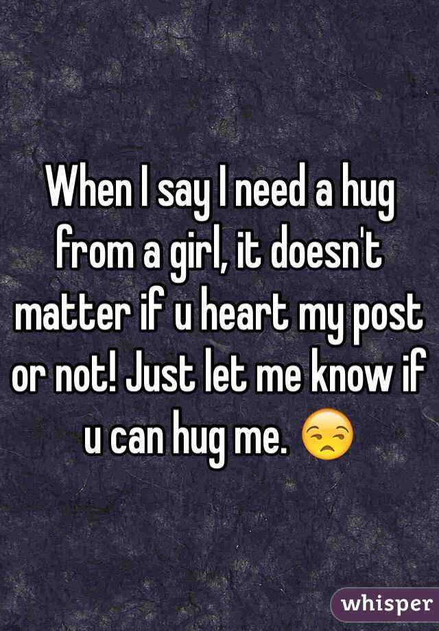 When I Say I Need A Hug From A Girl It Doesnt Matter If U
