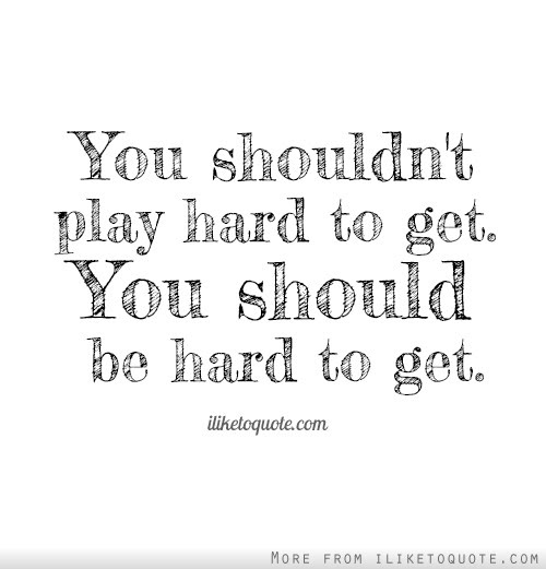 You Shouldnt Play Hard To Get You Should Be Hard To Get
