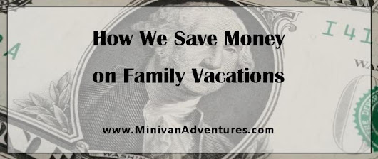 8 Easy Ways to Save Money on Family Vacations | Minivan Adventures