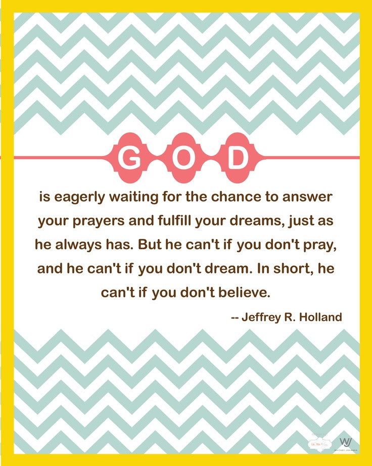 """God is eagerly waiting for the chance to answer your prayers and fulfill your dreams, just as He always has.  But He can't if you don't pray, and He can't if you don't dream.  In short, He can't if you don't believe.""  Jeffery R. Holland"
