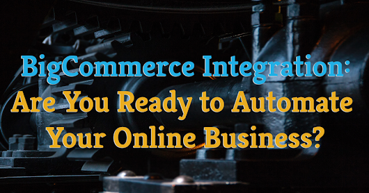 BigCommerce Integration: Are You Ready to Automate Your Online Business?