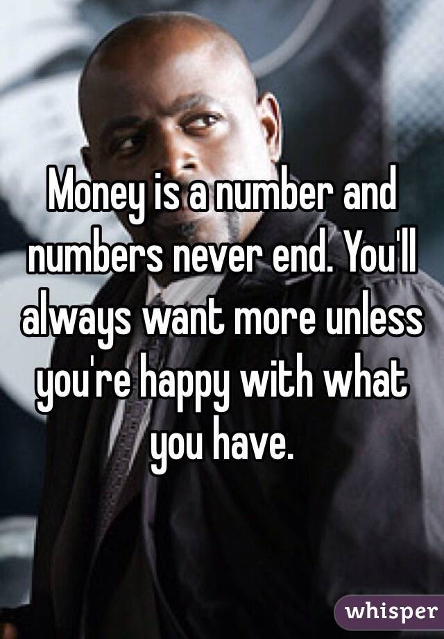 Money Is A Number And Numbers Never End Youll Always Want More