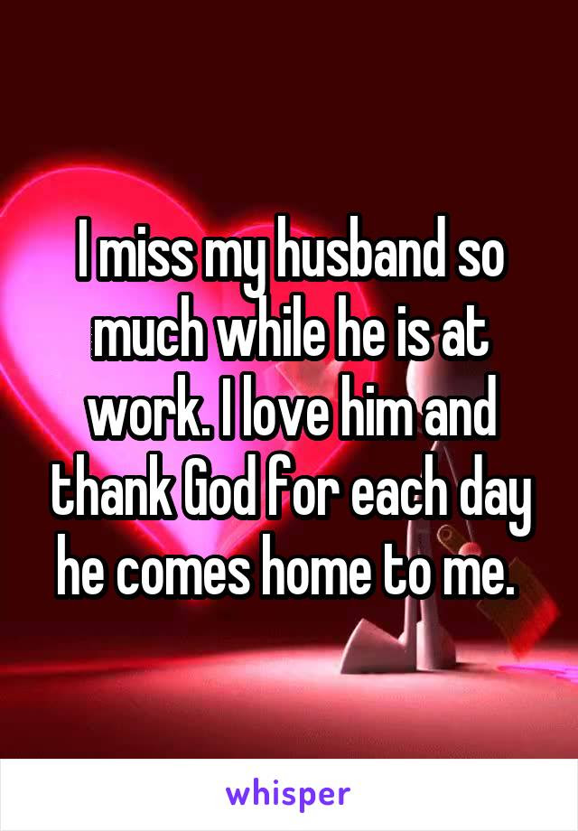 I Miss My Husband So Much While He Is At Work I Love Him And Thank