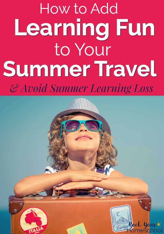 How to Add Learning Fun to Your Summer Travel - Rock Your Homeschool