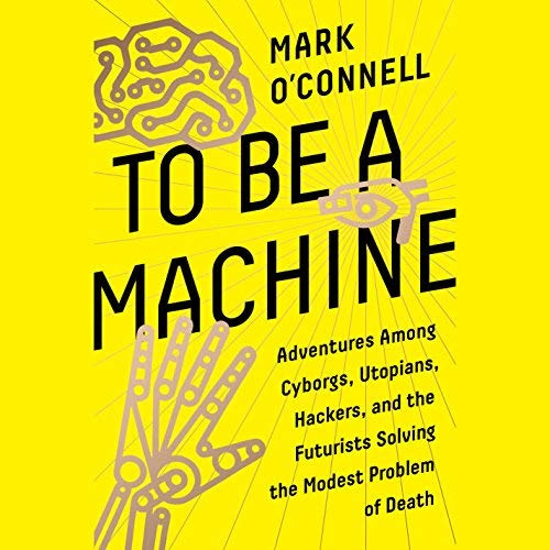To Be a Machine, by Mark O'Connell