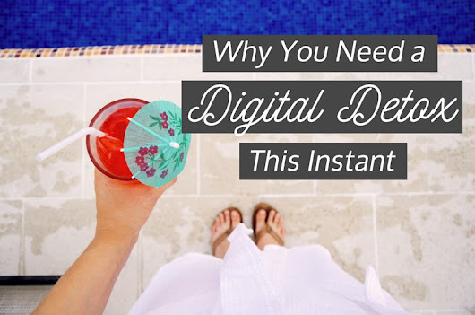Why You Need a Digital Detox This Instant