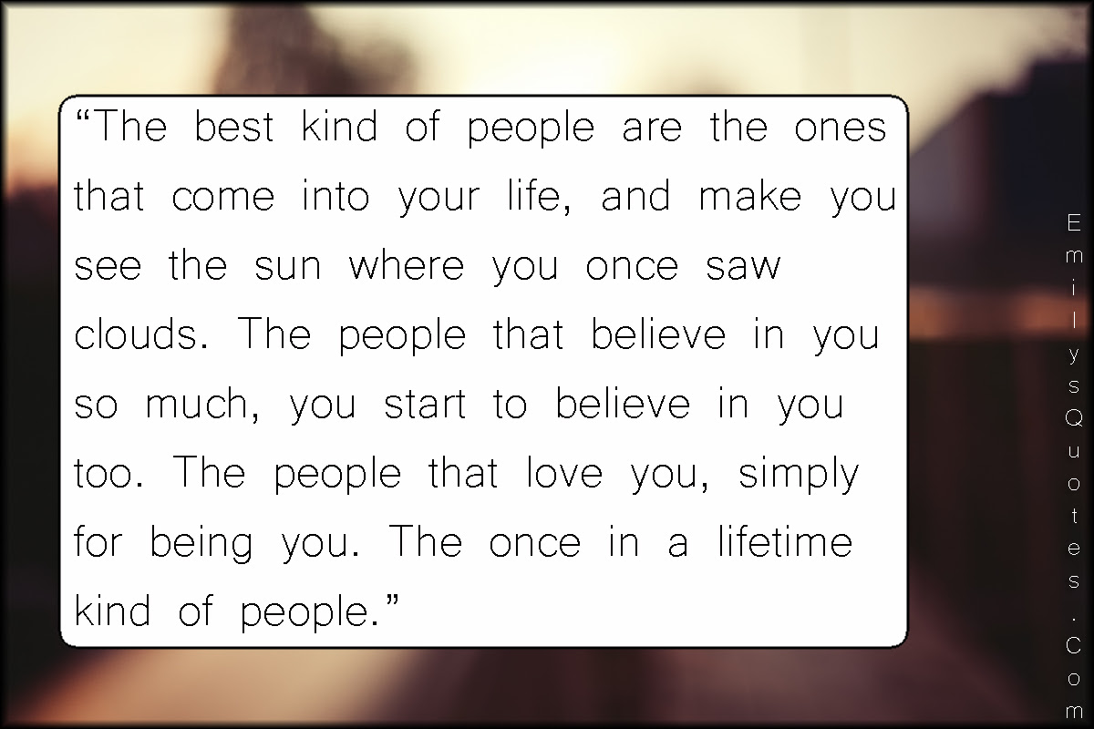 The Best Kind Of People Are The Ones That Come Into Your Life And