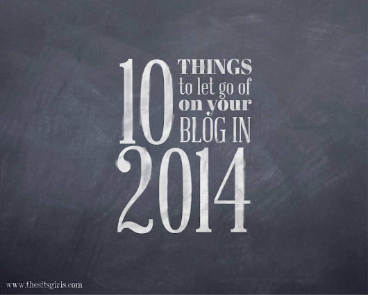 10 Things to Let Go Of On Your Blog In 2014 - The SITS Girls