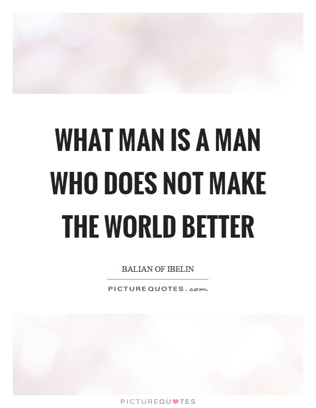 What Man Is A Man Who Does Not Make The World Better Picture Quotes
