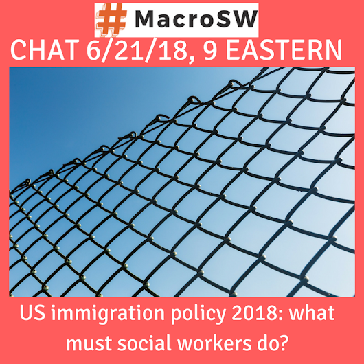 U.S. Immigration policy, 2018: What must social workers do? #MacroSW Chat 6/21/2018 at 9:00 p.m. eastern