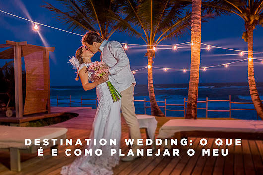 Destination wedding: o que é e como planejar o meu