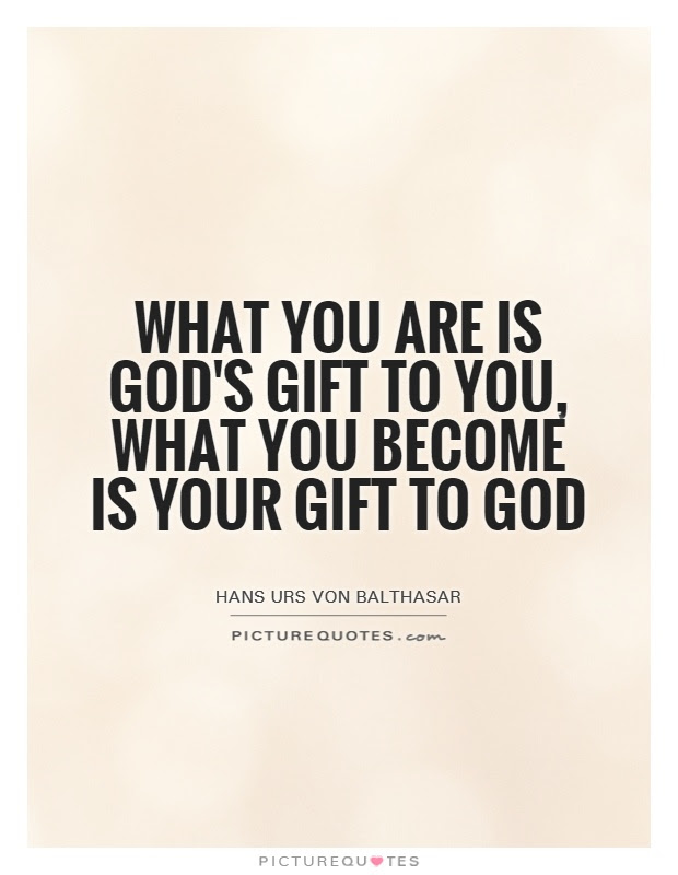 What You Are Is Gods Gift To You What You Become Is Your Gift