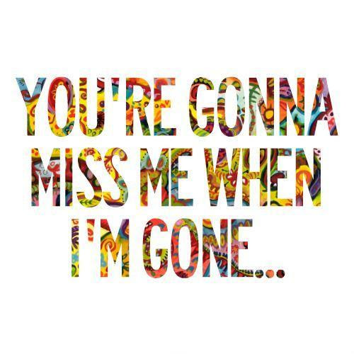 Youre Gonna Miss Me When Im Gone Picture Quotes