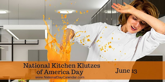 NATIONAL KITCHEN KLUTZES OF AMERICA DAY – June 13