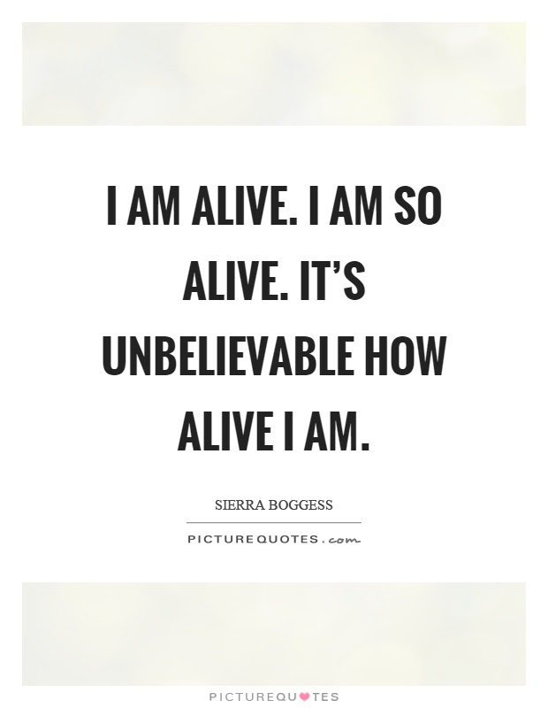 I Am Alive Quotes I Am Alive Sayings I Am Alive Picture Quotes