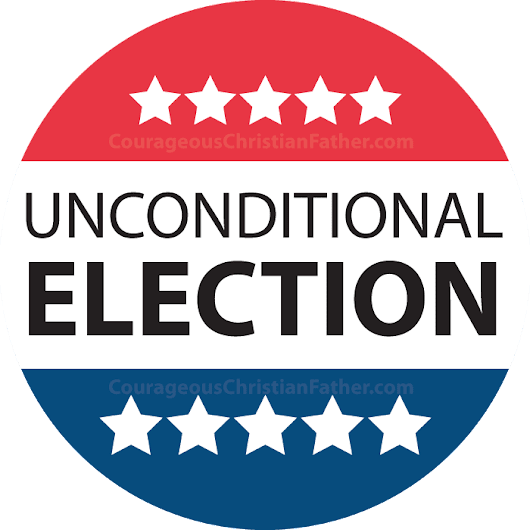 Unconditional election | Courageous Christian Father
