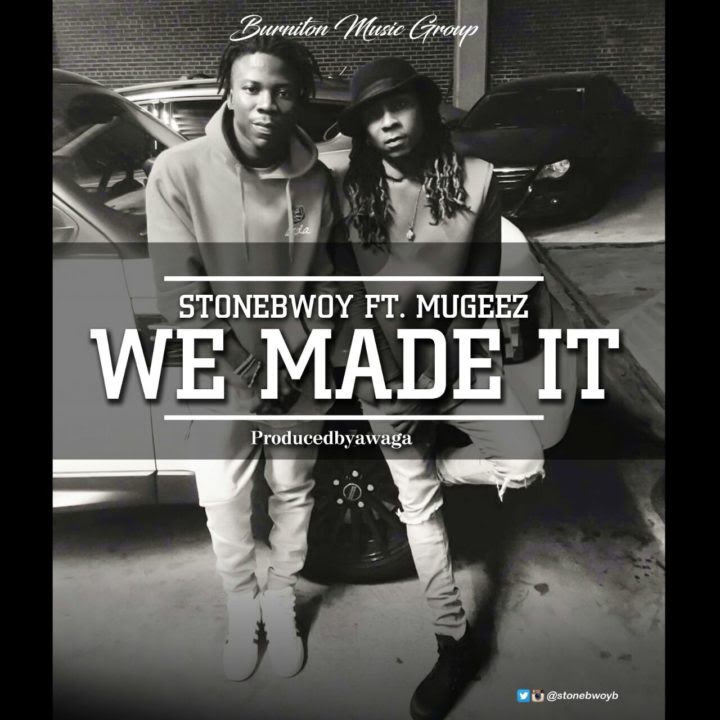 STONEBWOY FT MUGEEZ-WE MADE IT (PRODUCED BY AWAGA)