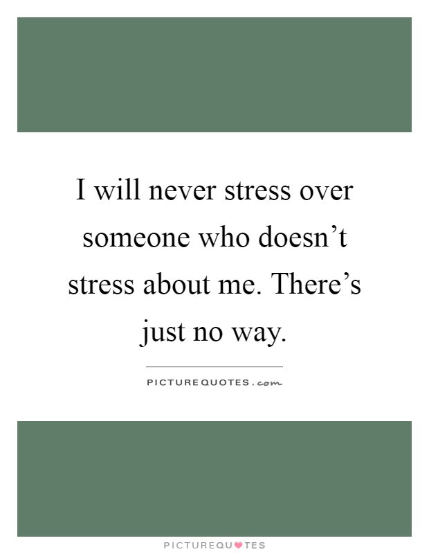 I Will Never Stress Over Someone Who Doesnt Stress About Me