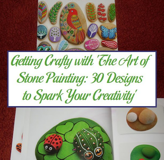 Getting Crafty with 'The Art of Stone Painting: 30 Designs to Spark Your Creativity' | Parenting Patch