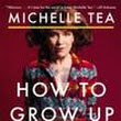 review of How To Grow Up by Michelle Tea