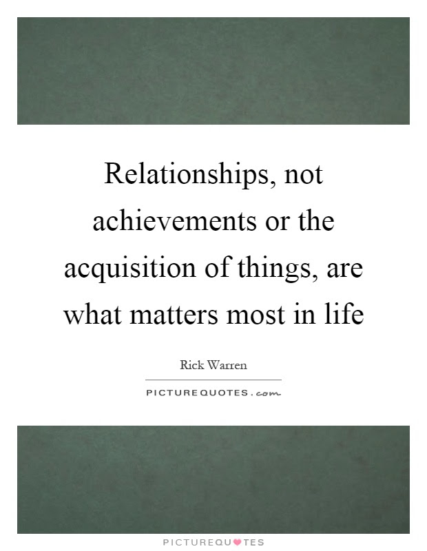 Relationships Not Achievements Or The Acquisition Of Things