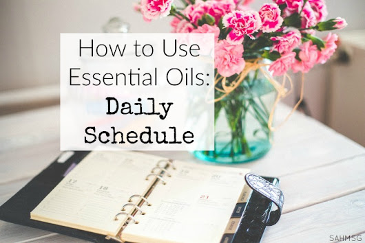 How to Use Essential Oils: Daily Schedule - The Stay-at-Home-Mom Survival Guide