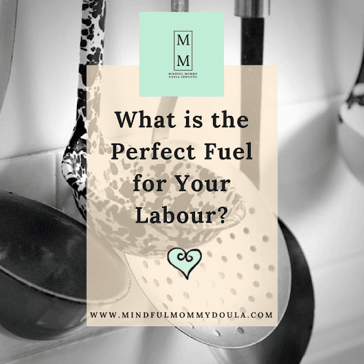 What is the Perfect Fuel for Your Labour? Mindful Mommy - Mindful Mommy Doula