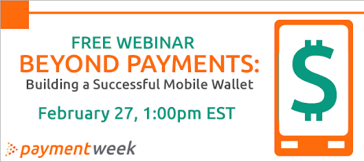 Free Webinar - Beyond Payments: Building a Successful Mobile Wallet | Thursday - February 27, 1:00pm EST - - Payment Week