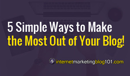 5 Simple Ways to Make the Most Out of Your Blog! - IMBlog101 - Internet Marketing Blog