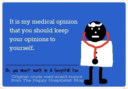 It is my medical opinion that you should keep your opinions to yourself ecard humor photo.
