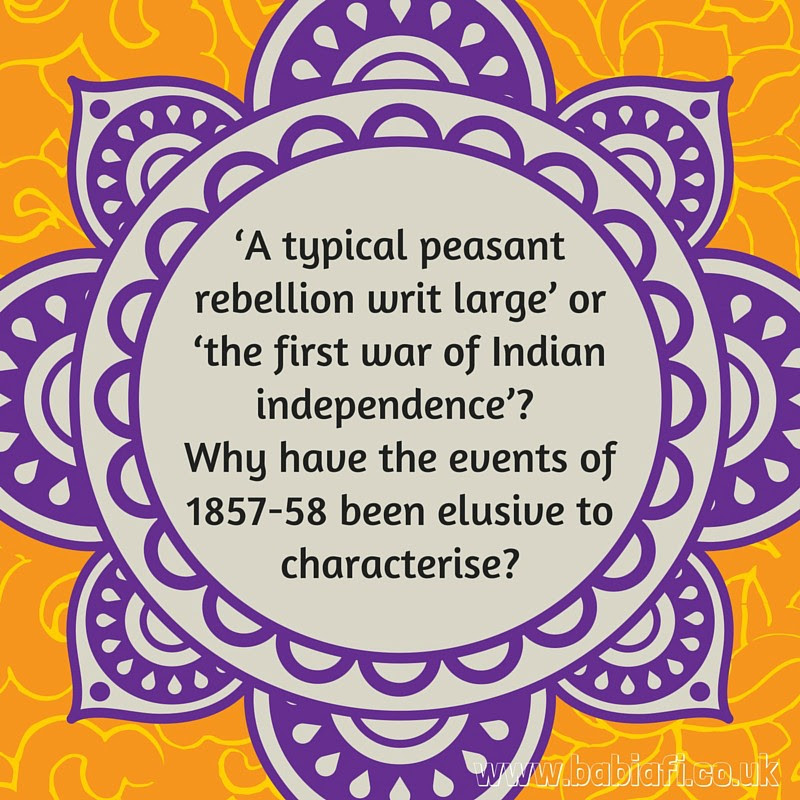 'A typical peasant rebellion writ large' or 'the first war of Indian independence'? Why have the events of 1857-58 been elusive to characterise?