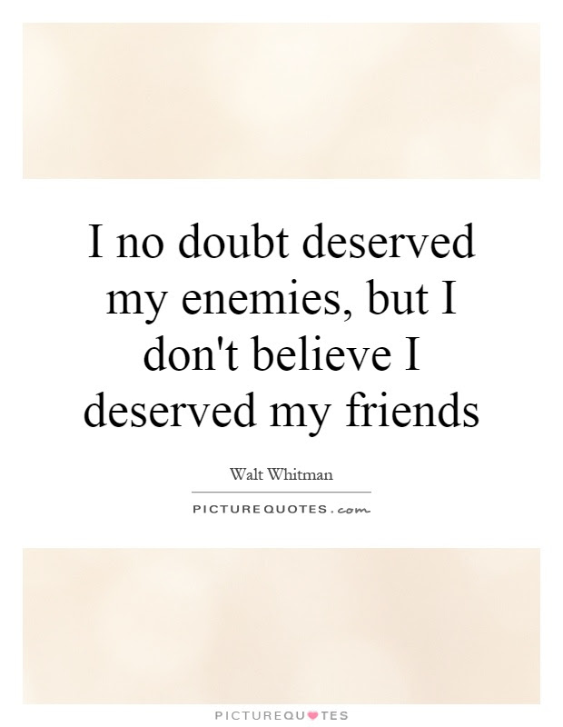 I No Doubt Deserved My Enemies But I Dont Believe I Deserved