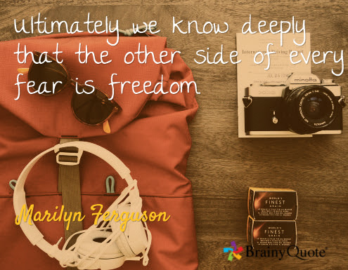Ultimately we know deeply that the other side of every fear is freedom. / Marilyn Ferguson