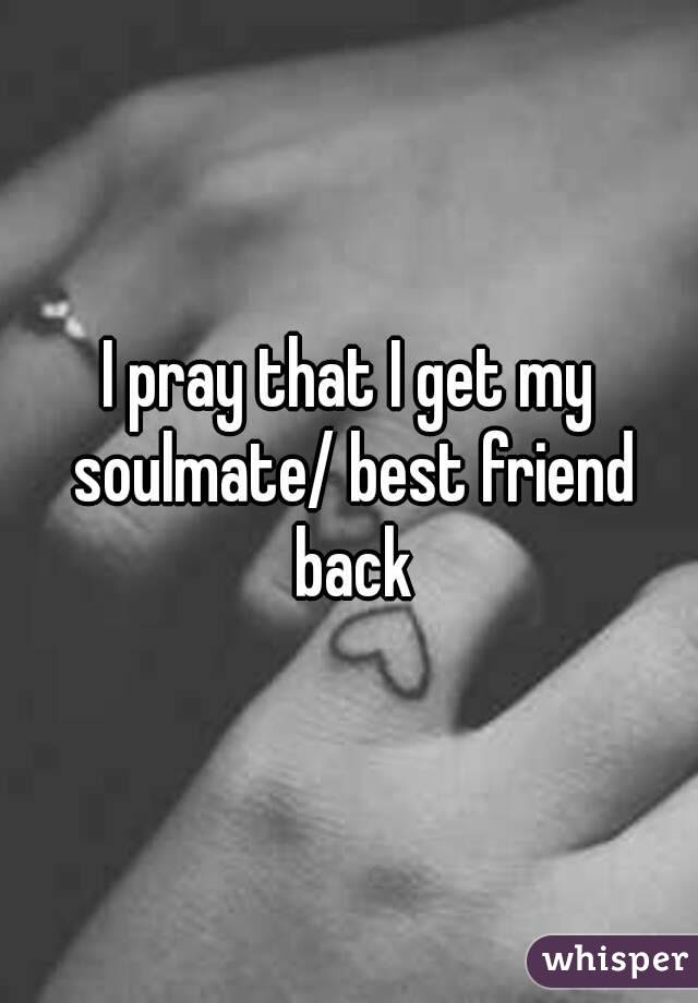 I Pray That I Get My Soulmate Best Friend Back