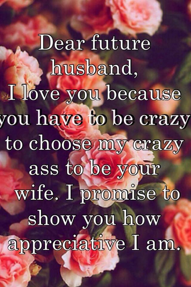 Dear Future Husband I Love You Because You Have To Be Crazy To