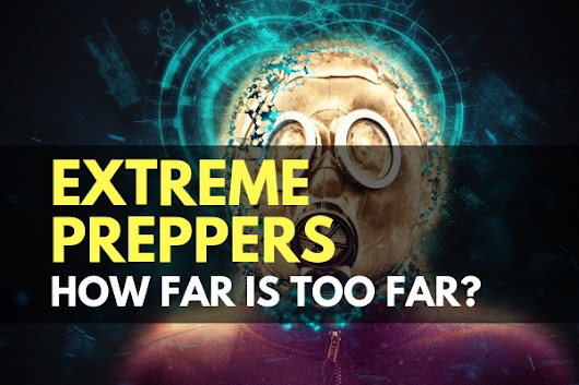 Extreme Preppers: How Far is Too Far? - TruePrepper