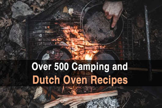 Over 500 Camping and Dutch Oven Recipes