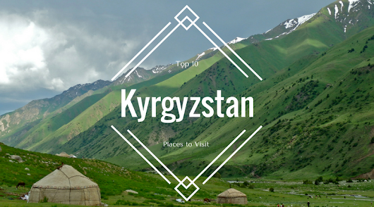 Top 10 Places to Visit in Kyrgyzstan - See Her Travel