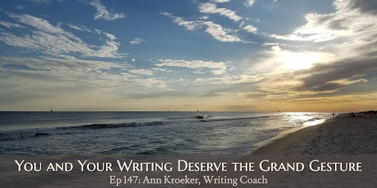 Ep 147: You and Your Writing Deserve the Grand Gesture - Ann Kroeker, Writing Coach