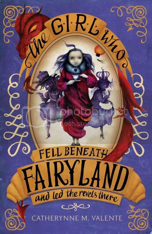The Girl Who Fell Beneath Fairyland and Led the Revels There by Catherynne Valente