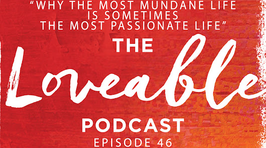 Week 45: Why the Most Mundane Life Is Sometimes the Most Passionate Life [Loveable 046]