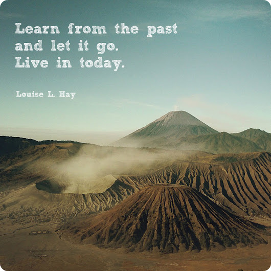 """Learn from the past and let it go."" -Louise L. Hay"