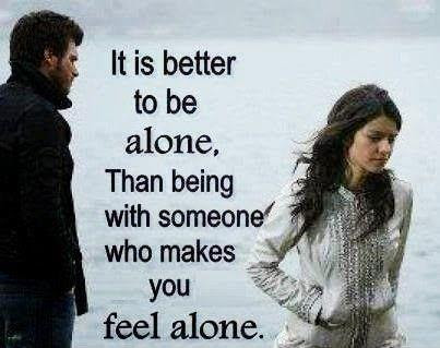 Its Better To Be Alone Than With Someone Who Makes You Feel