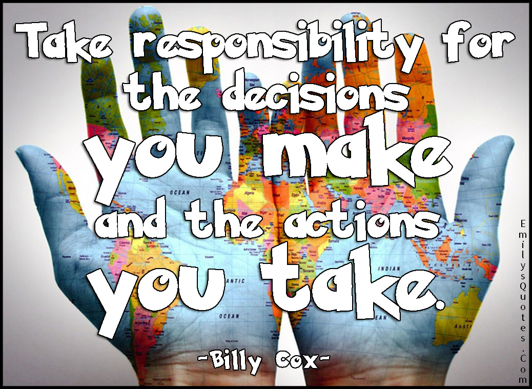 Take Responsibility For The Decisions You Make And The Actions You